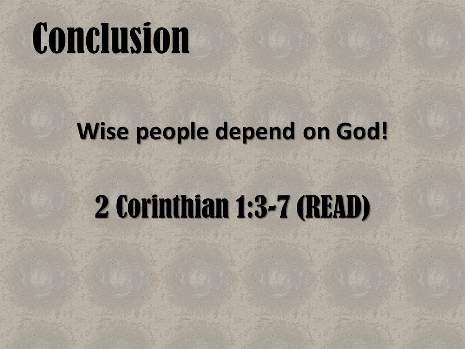 Conclusion Wise people depend on God! 2 Corinthian 1:3-7 (READ)
