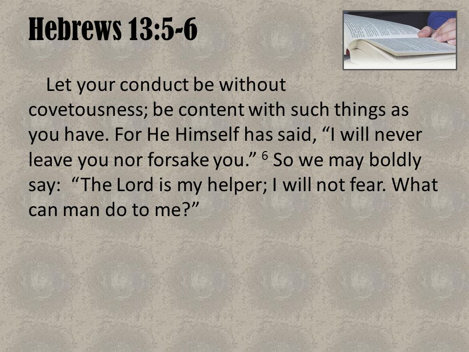 "Hebrews 13:5-6 Let your conduct be without covetousness; be content with such things as you have. For He Himself has said, ""I will never leave you nor"