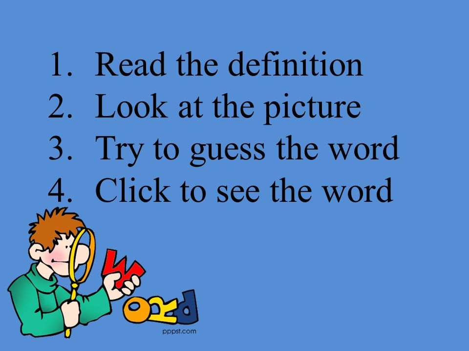 1.Read the definition 2.Look at the picture 3.Try to guess the word 4.Click to see the word