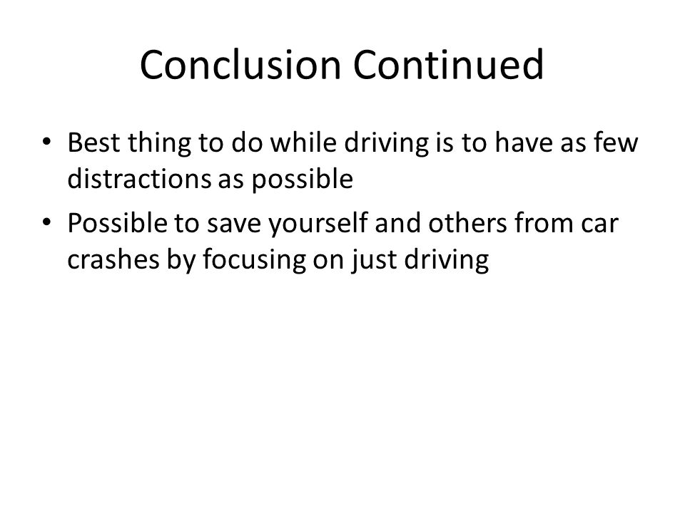 Conclusion Continued Best thing to do while driving is to have as few distractions as possible Possible to save yourself and others from car crashes b