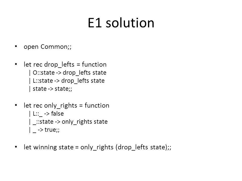 E1 solution open Common;; let rec drop_lefts = function | O::state -> drop_lefts state | L::state -> drop_lefts state | state -> state;; let rec only_rights = function | L::_ -> false | _::state -> only_rights state | _ -> true;; let winning state = only_rights (drop_lefts state);;