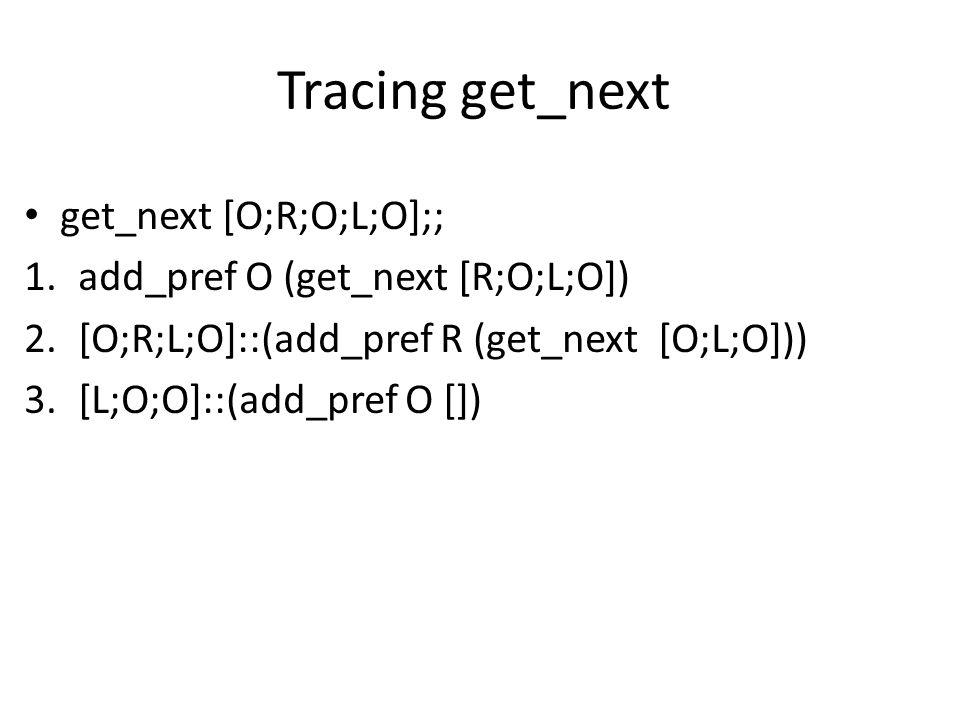 Tracing get_next get_next [O;R;O;L;O];; 1.add_pref O (get_next [R;O;L;O]) 2.[O;R;L;O]::(add_pref R (get_next [O;L;O])) 3.[L;O;O]::(add_pref O [])
