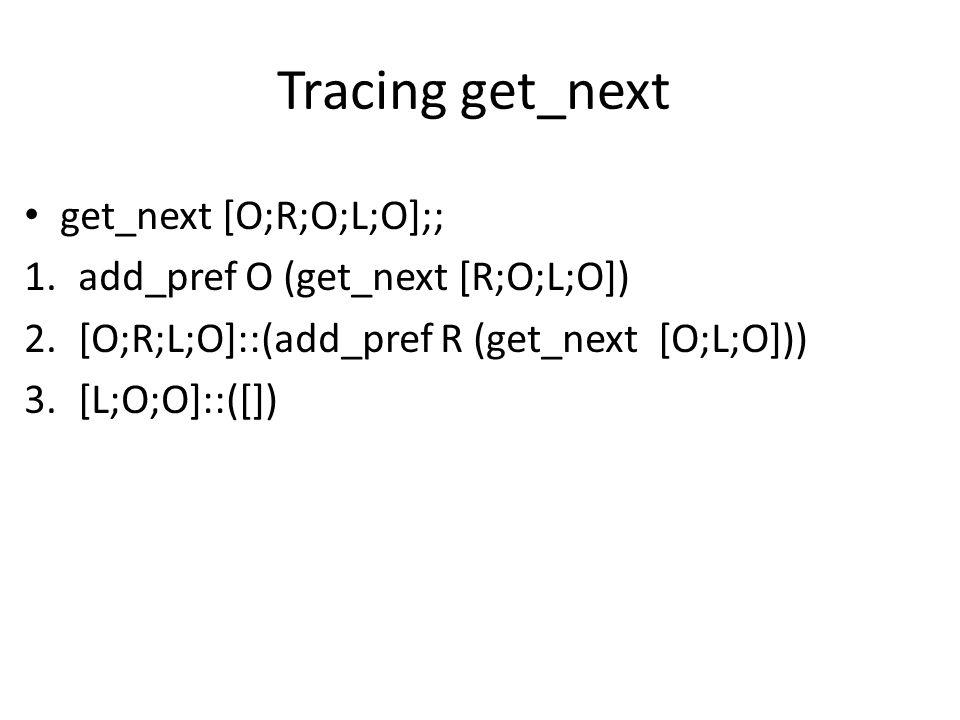 Tracing get_next get_next [O;R;O;L;O];; 1.add_pref O (get_next [R;O;L;O]) 2.[O;R;L;O]::(add_pref R (get_next [O;L;O])) 3.[L;O;O]::([])