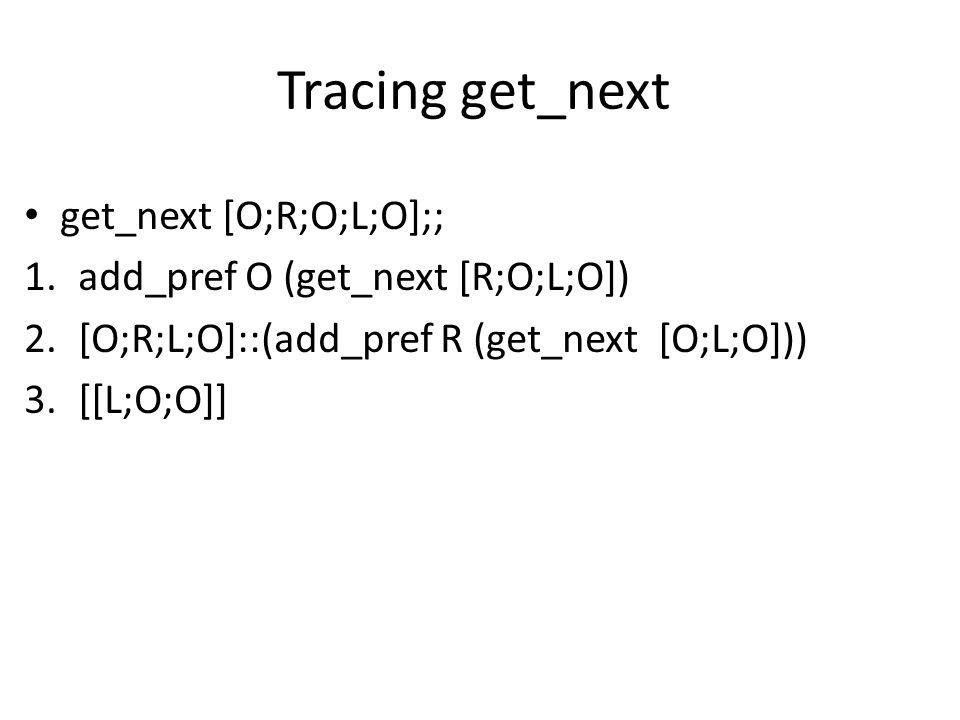Tracing get_next get_next [O;R;O;L;O];; 1.add_pref O (get_next [R;O;L;O]) 2.[O;R;L;O]::(add_pref R (get_next [O;L;O])) 3.[[L;O;O]]