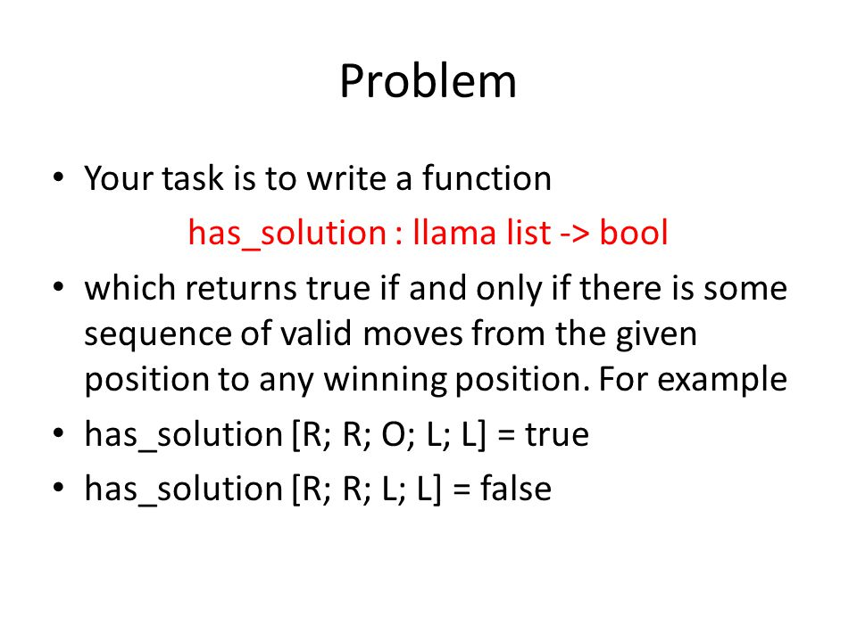 Problem Your task is to write a function has_solution : llama list -> bool which returns true if and only if there is some sequence of valid moves from the given position to any winning position.