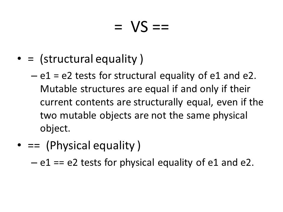 = VS == = (structural equality ) – e1 = e2 tests for structural equality of e1 and e2.