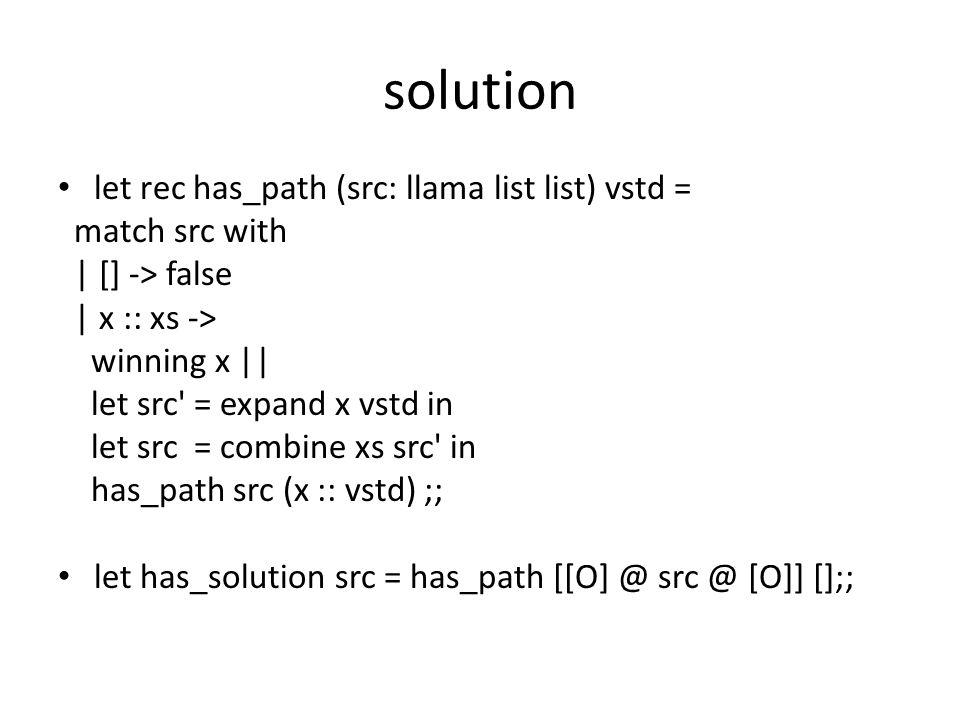 solution let rec has_path (src: llama list list) vstd = match src with | [] -> false | x :: xs -> winning x || let src = expand x vstd in let src = combine xs src in has_path src (x :: vstd) ;; let has_solution src = has_path [[O] @ src @ [O]] [];;
