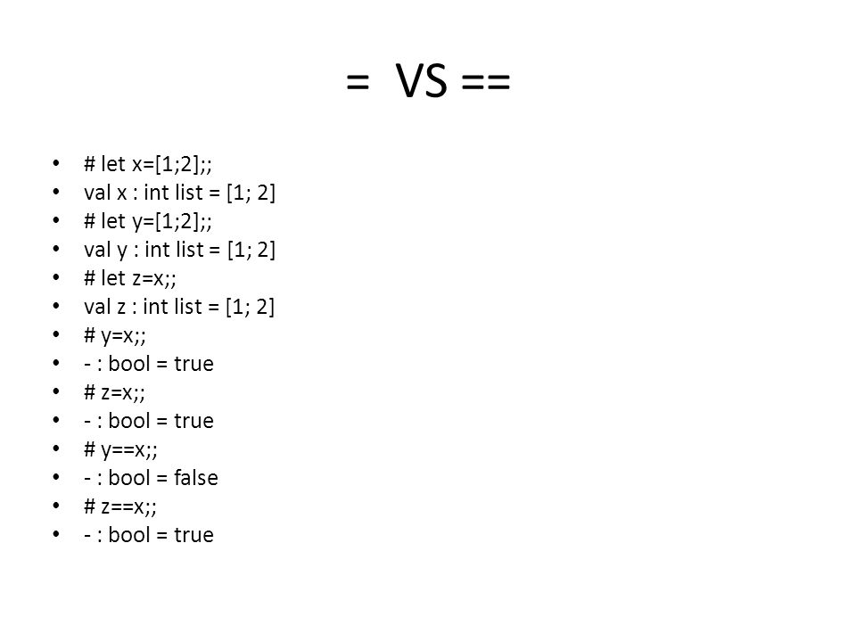 = VS == # let x=[1;2];; val x : int list = [1; 2] # let y=[1;2];; val y : int list = [1; 2] # let z=x;; val z : int list = [1; 2] # y=x;; - : bool = true # z=x;; - : bool = true # y==x;; - : bool = false # z==x;; - : bool = true