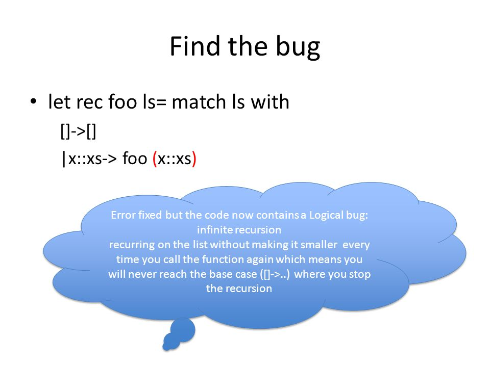 Find the bug let rec foo ls= match ls with []->[] |x::xs-> foo (x::xs) Error fixed but the code now contains a Logical bug: infinite recursion recurring on the list without making it smaller every time you call the function again which means you will never reach the base case ([]->..) where you stop the recursion Error fixed but the code now contains a Logical bug: infinite recursion recurring on the list without making it smaller every time you call the function again which means you will never reach the base case ([]->..) where you stop the recursion