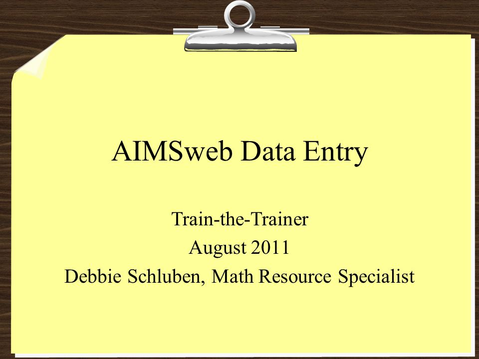AIMSweb Data Entry Train-the-Trainer August 2011 Debbie Schluben, Math Resource Specialist