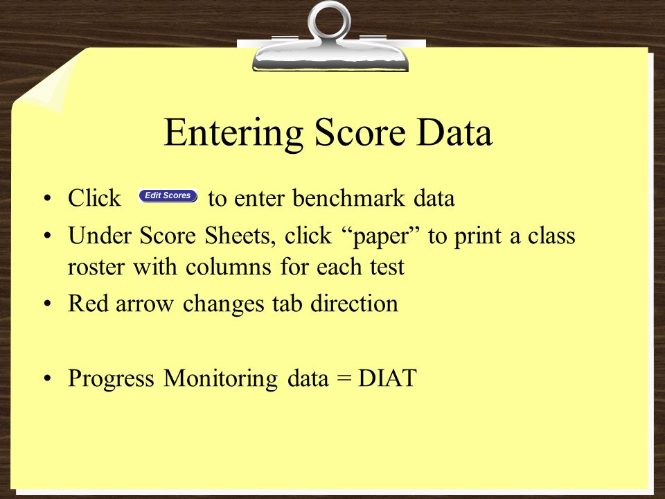 Entering Score Data Click to enter benchmark data Under Score Sheets, click paper to print a class roster with columns for each test Red arrow changes tab direction Progress Monitoring data = DIAT