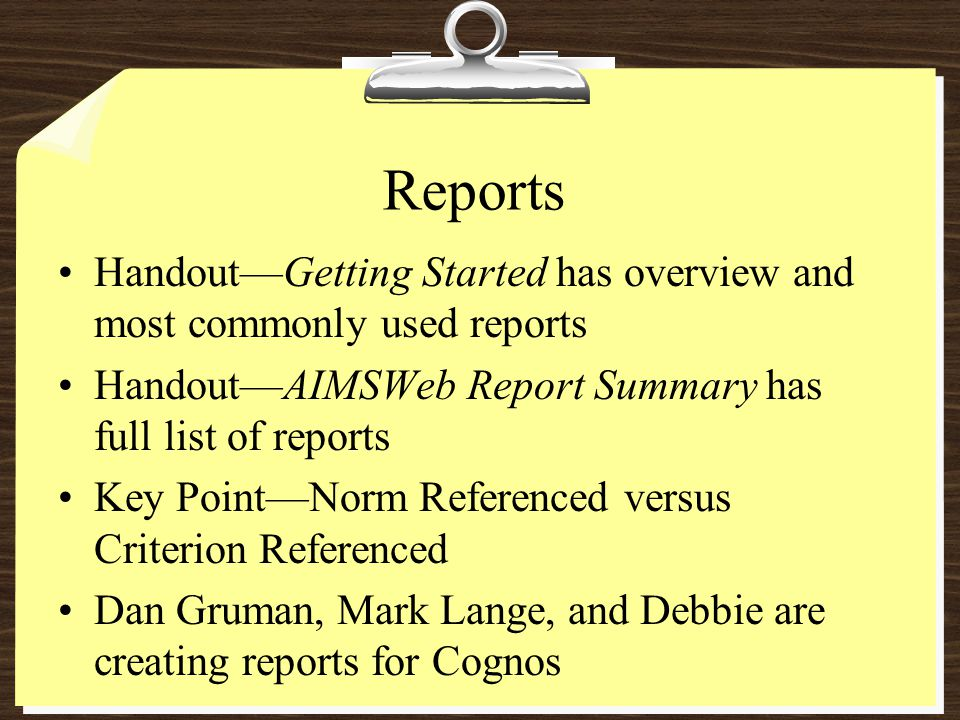 Reports Handout—Getting Started has overview and most commonly used reports Handout—AIMSWeb Report Summary has full list of reports Key Point—Norm Referenced versus Criterion Referenced Dan Gruman, Mark Lange, and Debbie are creating reports for Cognos