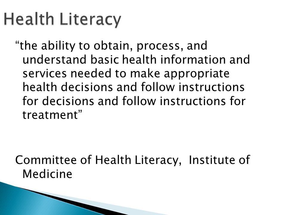 Health Literacy the ability to obtain, process, and understand basic health information and services needed to make appropriate health decisions and follow instructions for decisions and follow instructions for treatment Committee of Health Literacy, Institute of Medicine