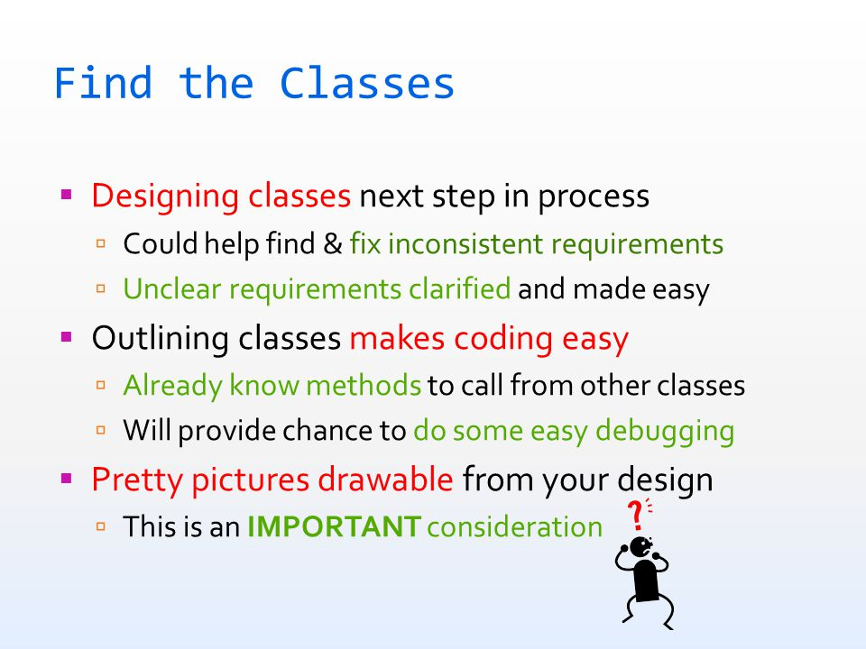 Find the Classes  Designing classes next step in process  Could help find & fix inconsistent requirements  Unclear requirements clarified and made easy  Outlining classes makes coding easy  Already know methods to call from other classes  Will provide chance to do some easy debugging  Pretty pictures drawable from your design  This is an IMPORTANT consideration