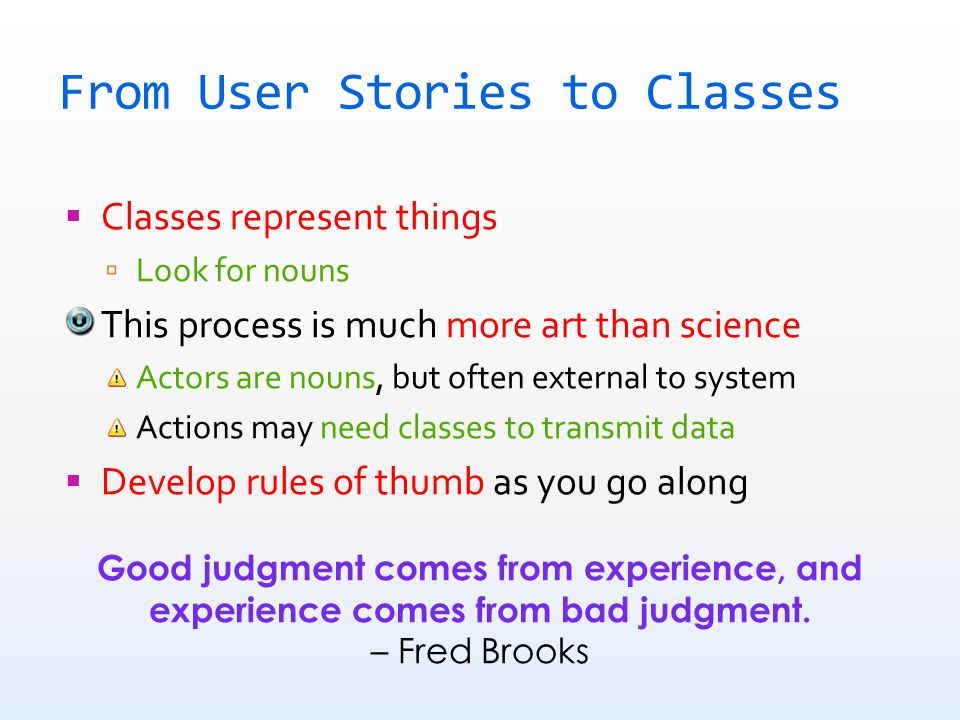 From User Stories to Classes  Classes represent things  Look for nouns This process is much more art than science Actors are nouns, but often external to system Actions may need classes to transmit data  Develop rules of thumb as you go along Good judgment comes from experience, and experience comes from bad judgment.