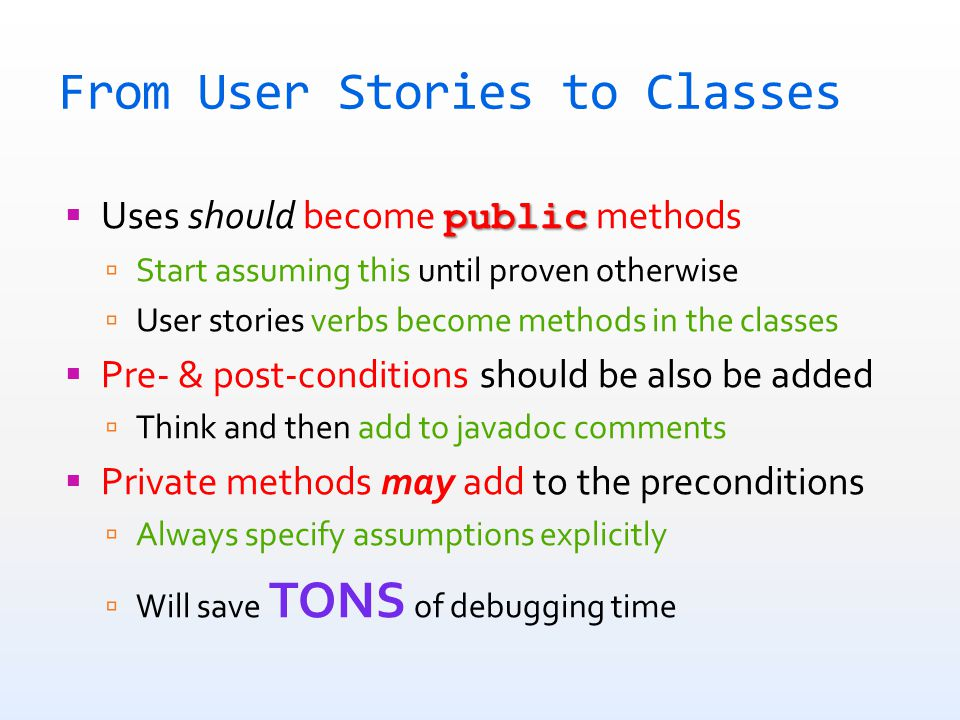From User Stories to Classes public  Uses should become public methods  Start assuming this until proven otherwise  User stories verbs become methods in the classes  Pre- & post-conditions should be also be added  Think and then add to javadoc comments  Private methods may add to the preconditions  Always specify assumptions explicitly  Will save TONS of debugging time