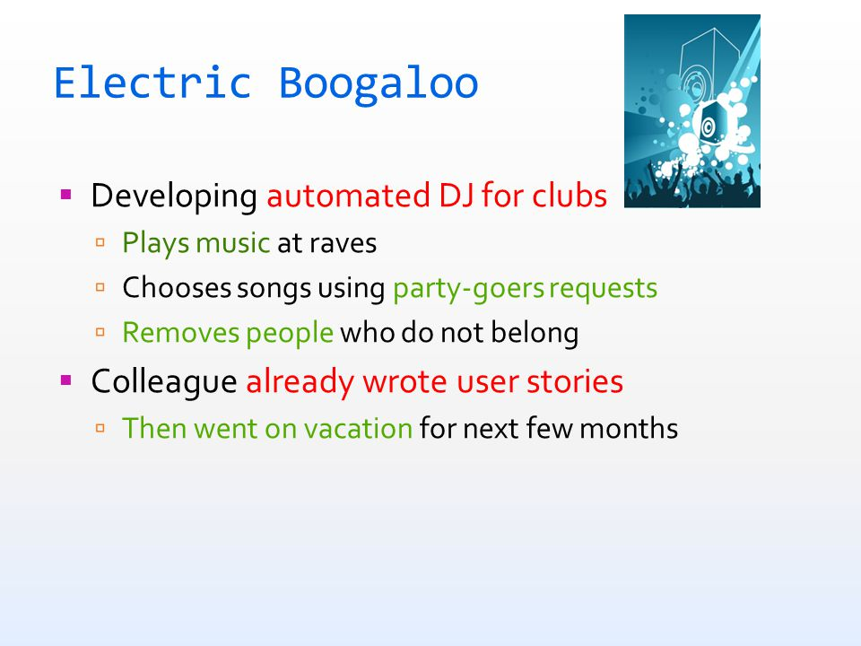 Electric Boogaloo  Developing automated DJ for clubs  Plays music at raves  Chooses songs using party-goers requests  Removes people who do not belong  Colleague already wrote user stories  Then went on vacation for next few months you are the sucker  For this project, you are the sucker