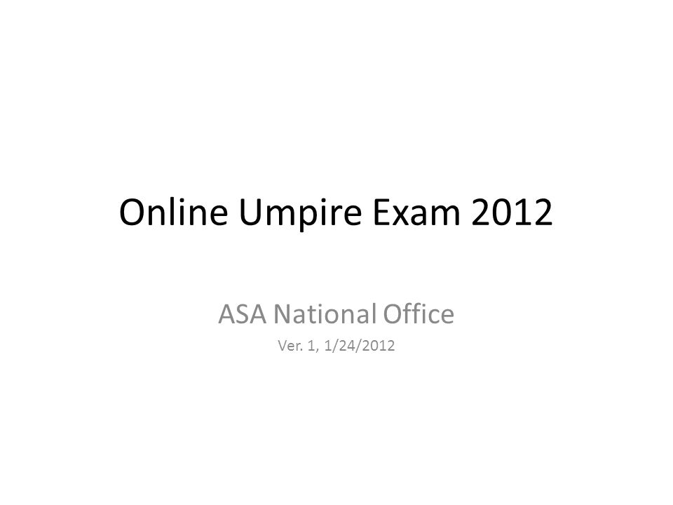 Online Umpire Exam 2012 ASA National Office Ver. 1, 1/24/2012