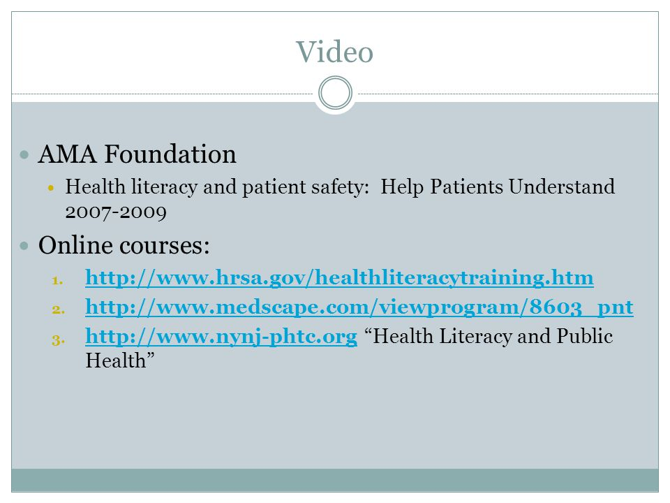 Video AMA Foundation Health literacy and patient safety: Help Patients Understand 2007-2009 Online courses: 1. http://www.hrsa.gov/healthliteracytrain