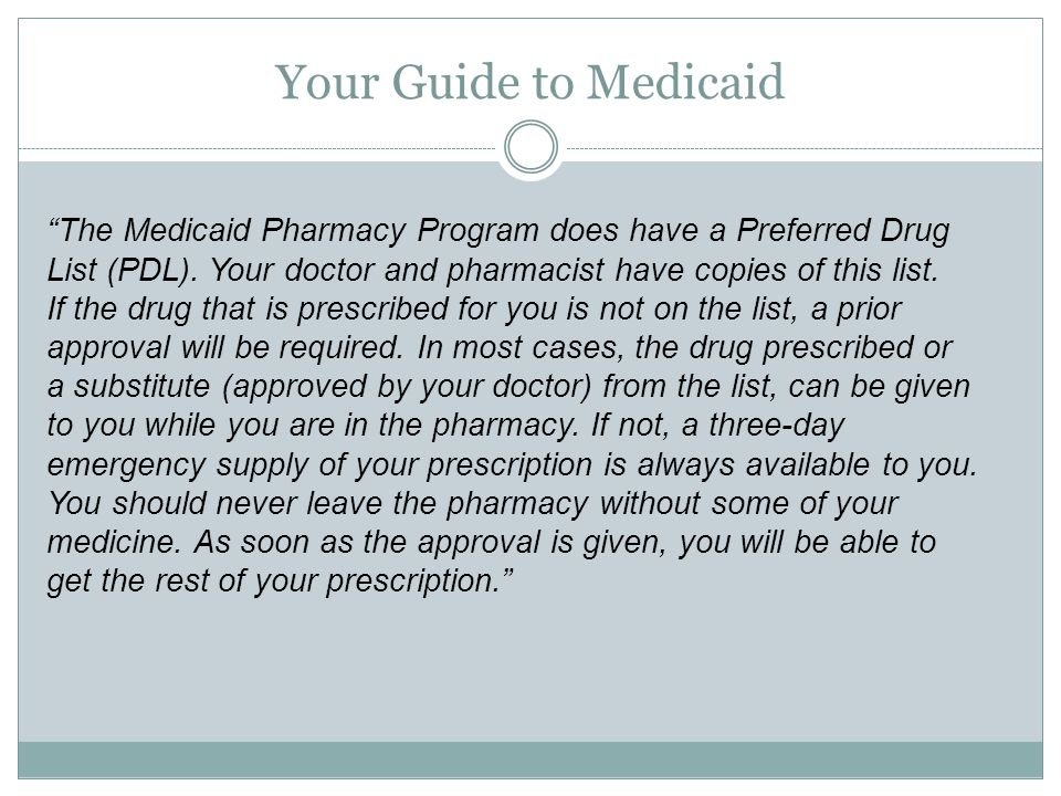 "Your Guide to Medicaid ""The Medicaid Pharmacy Program does have a Preferred Drug List (PDL). Your doctor and pharmacist have copies of this list. If t"