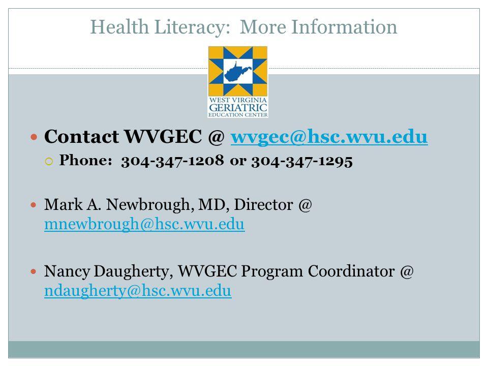 Health Literacy: More Information Contact WVGEC @ wvgec@hsc.wvu.eduwvgec@hsc.wvu.edu  Phone: 304-347-1208 or 304-347-1295 Mark A.
