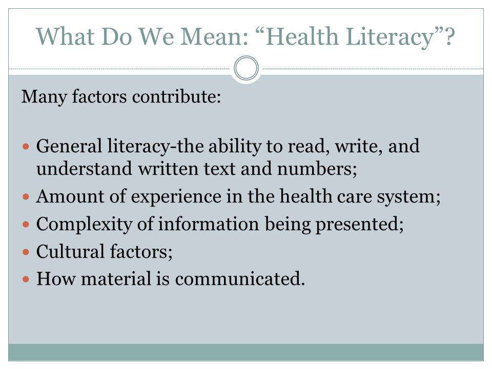 "What Do We Mean: ""Health Literacy""? Many factors contribute: General literacy-the ability to read, write, and understand written text and numbers; Amo"