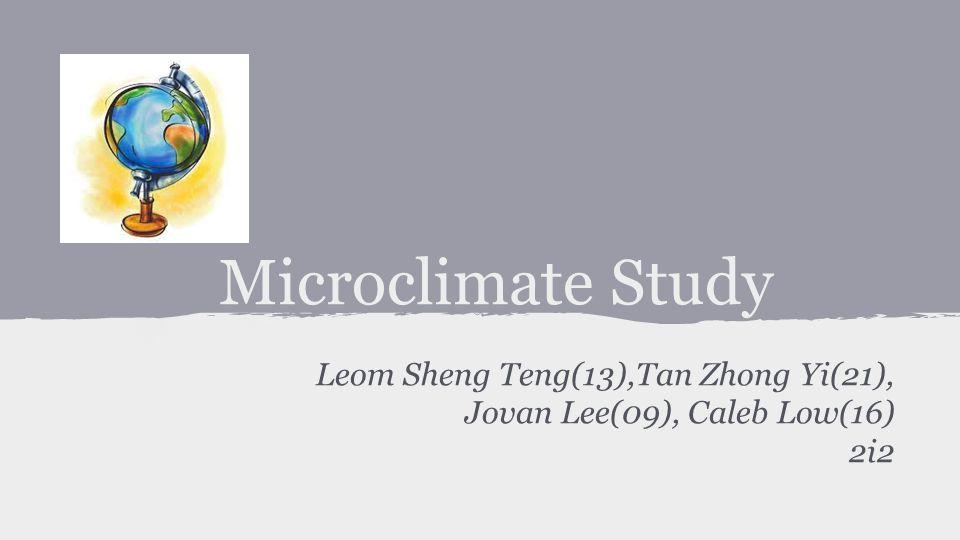 Microclimate Study Leom Sheng Teng(13),Tan Zhong Yi(21), Jovan Lee(09), Caleb Low(16) 2i2