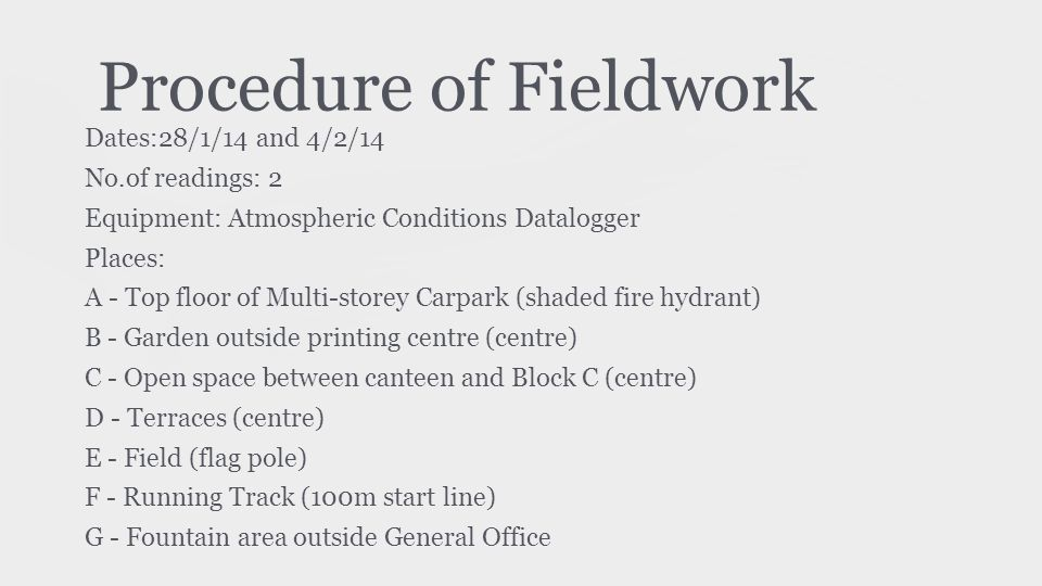 Procedure of Fieldwork Dates:28/1/14 and 4/2/14 No.of readings: 2 Equipment: Atmospheric Conditions Datalogger Places: A - Top floor of Multi-storey Carpark (shaded fire hydrant) B - Garden outside printing centre (centre) C - Open space between canteen and Block C (centre) D - Terraces (centre) E - Field (flag pole) F - Running Track (100m start line) G - Fountain area outside General Office