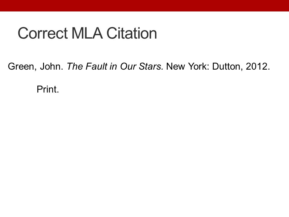 Correct MLA Citation Green, John. The Fault in Our Stars. New York: Dutton, 2012. Print.