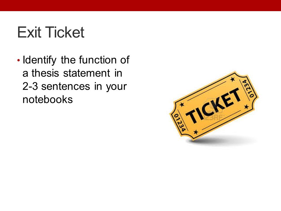 Exit Ticket Identify the function of a thesis statement in 2-3 sentences in your notebooks