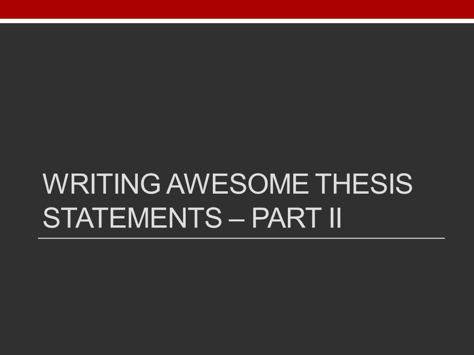 WRITING AWESOME THESIS STATEMENTS – PART II