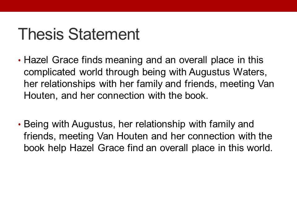 Thesis Statement Hazel Grace finds meaning and an overall place in this complicated world through being with Augustus Waters, her relationships with her family and friends, meeting Van Houten, and her connection with the book.