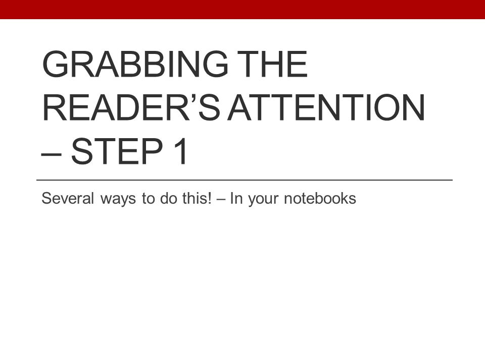 GRABBING THE READER'S ATTENTION – STEP 1 Several ways to do this! – In your notebooks