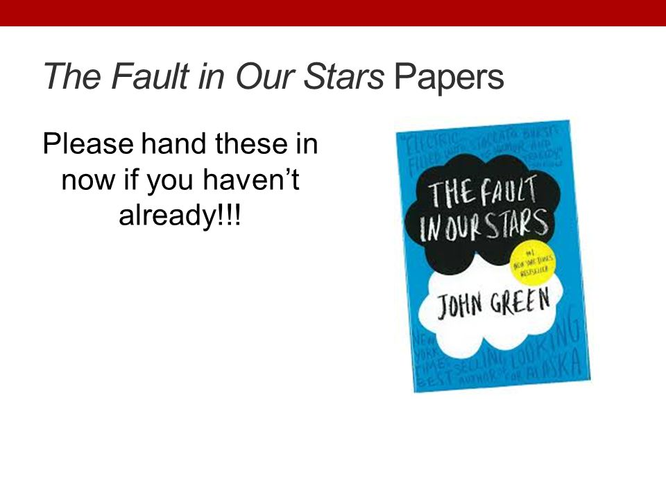The Fault in Our Stars Papers Please hand these in now if you haven't already!!!