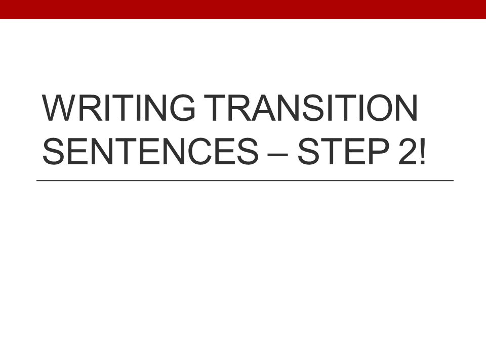WRITING TRANSITION SENTENCES – STEP 2!
