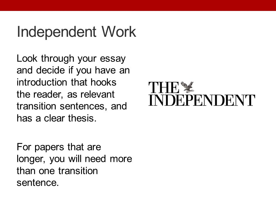 Independent Work Look through your essay and decide if you have an introduction that hooks the reader, as relevant transition sentences, and has a clear thesis.