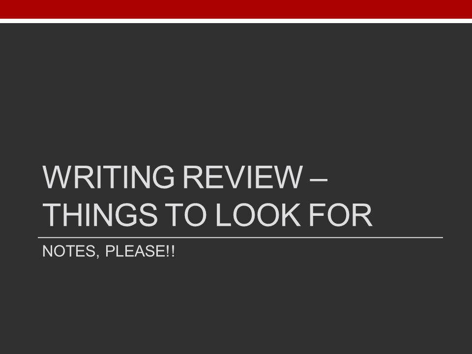 WRITING REVIEW – THINGS TO LOOK FOR NOTES, PLEASE!!