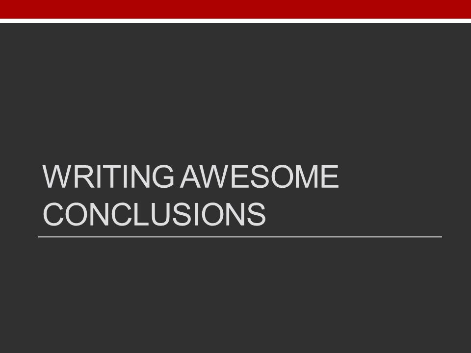 WRITING AWESOME CONCLUSIONS