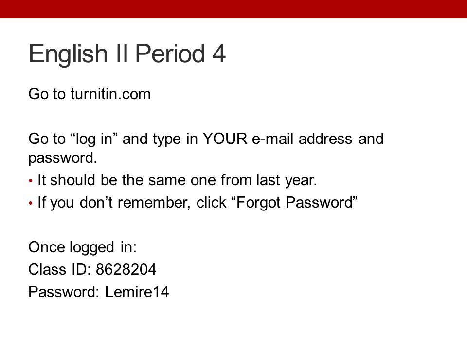 English II Period 4 Go to turnitin.com Go to log in and type in YOUR e-mail address and password.