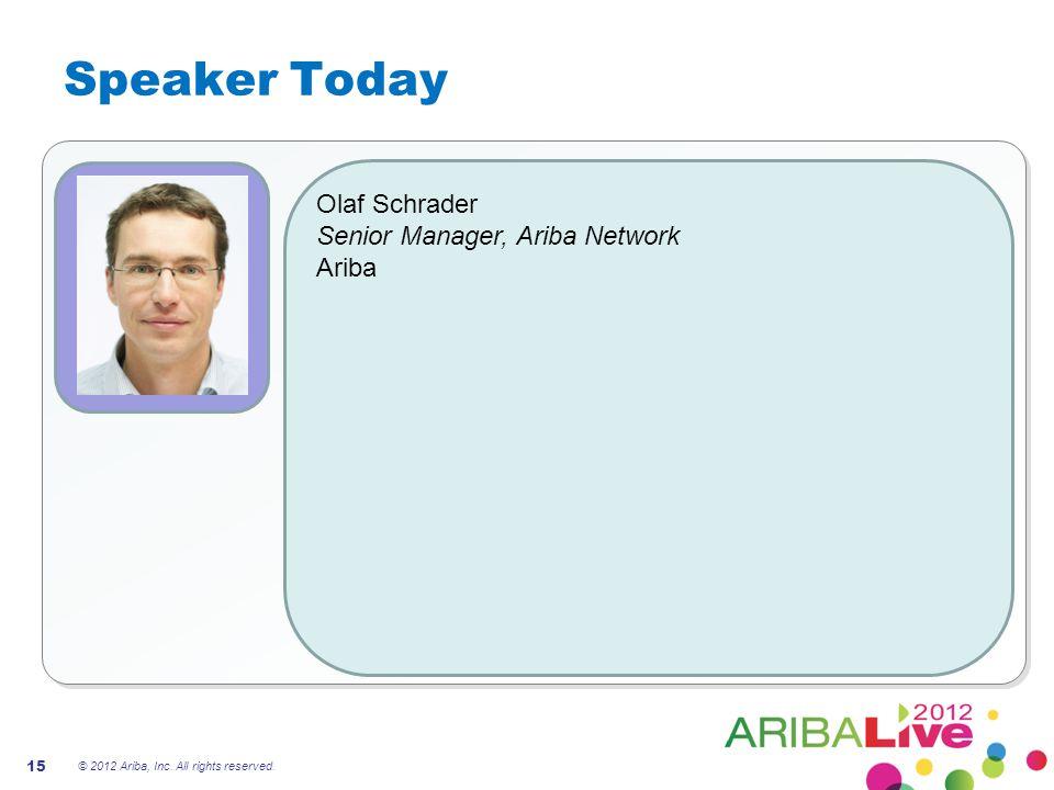 Speaker Today Olaf Schrader Senior Manager, Ariba Network Ariba 15 © 2012 Ariba, Inc.