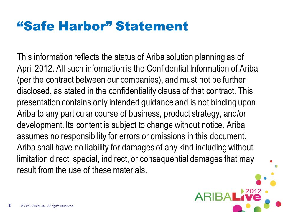3 Safe Harbor Statement This information reflects the status of Ariba solution planning as of April 2012.