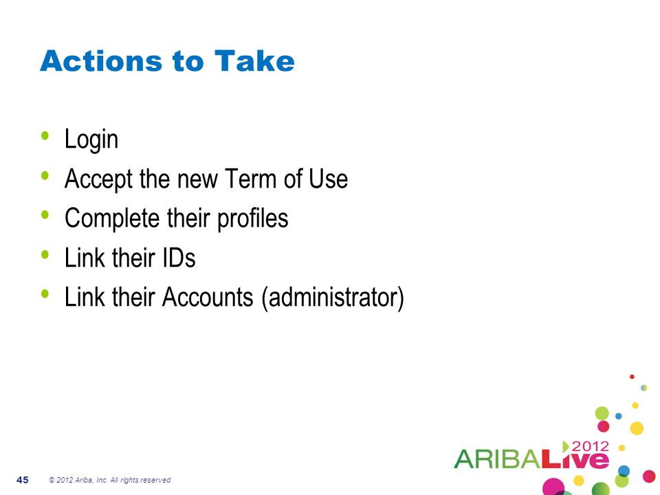 Actions to Take Login Accept the new Term of Use Complete their profiles Link their IDs Link their Accounts (administrator) © 2012 Ariba, Inc.