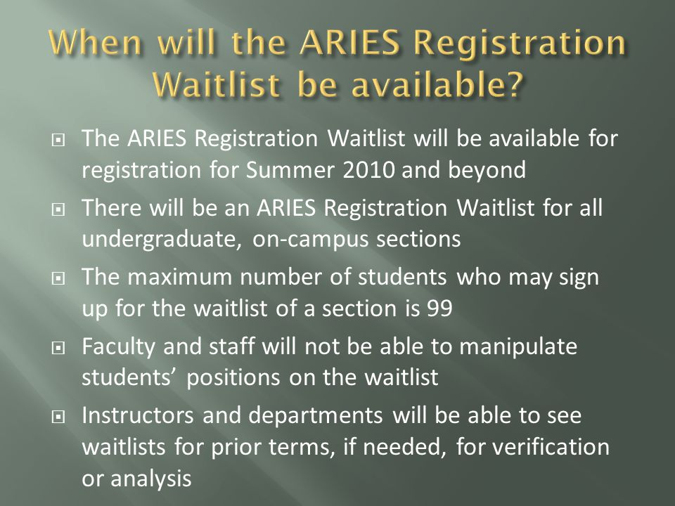  The ARIES Registration Waitlist will be available for registration for Summer 2010 and beyond  There will be an ARIES Registration Waitlist for all undergraduate, on-campus sections  The maximum number of students who may sign up for the waitlist of a section is 99  Faculty and staff will not be able to manipulate students' positions on the waitlist  Instructors and departments will be able to see waitlists for prior terms, if needed, for verification or analysis