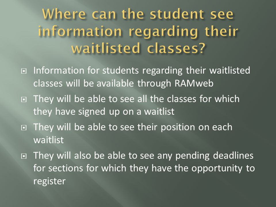  Information for students regarding their waitlisted classes will be available through RAMweb  They will be able to see all the classes for which they have signed up on a waitlist  They will be able to see their position on each waitlist  They will also be able to see any pending deadlines for sections for which they have the opportunity to register