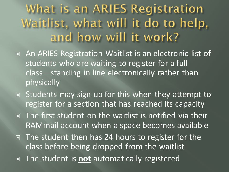  An ARIES Registration Waitlist is an electronic list of students who are waiting to register for a full class—standing in line electronically rather than physically  Students may sign up for this when they attempt to register for a section that has reached its capacity  The first student on the waitlist is notified via their RAMmail account when a space becomes available  The student then has 24 hours to register for the class before being dropped from the waitlist  The student is not automatically registered