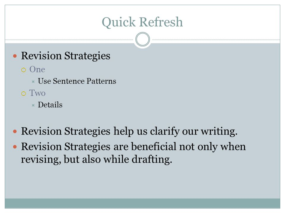 Quick Refresh Revision Strategies  One  Use Sentence Patterns  Two  Details Revision Strategies help us clarify our writing. Revision Strategies a