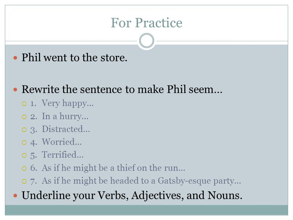 For Practice Phil went to the store. Rewrite the sentence to make Phil seem…  1.Very happy…  2.In a hurry…  3.Distracted…  4.Worried…  5.Terrifie