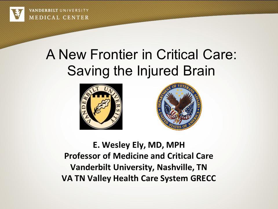 E. Wesley Ely, MD, MPH Professor of Medicine and Critical Care Vanderbilt University, Nashville, TN VA TN Valley Health Care System GRECC A New Fronti