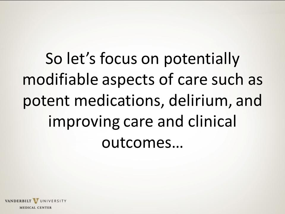 So let's focus on potentially modifiable aspects of care such as potent medications, delirium, and improving care and clinical outcomes…