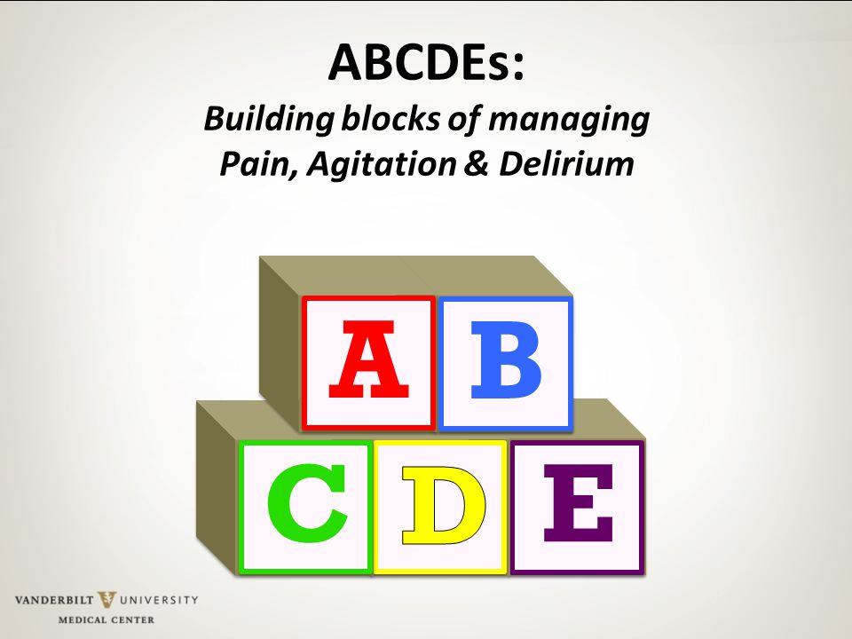 E C B A ABCDEs: Building blocks of managing Pain, Agitation & Delirium